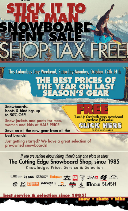 This Columbus Day Weekend, if you're in the Berlin CT area make sure to hit up The Cutting Edge Snowboard Shop tent sale! Not only will you find gear from Burton Snowboards for up to 50% off but it's TAX FREE! Check the flyer for more details.